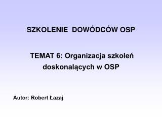 SZKOLENIE  DOW DC W OSP    TEMAT 6: Organizacja szkolen doskonalacych w OSP