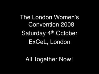 The London Women�s Convention 2008 Saturday 4 th  October ExCeL, London
