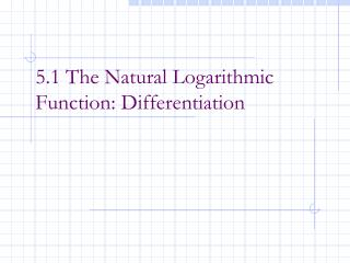 5.1 The Natural Logarithmic Function: Differentiation