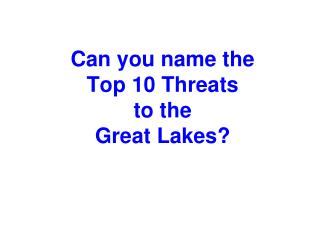 Can you name the  Top 10 Threats  to the  Great Lakes?