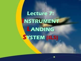 Lecture 7: I NSTRUMENT L ANDING  S YSTEM  (ILS)