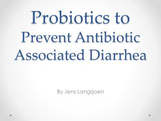 Probiotics to  Prevent Antibiotic Associated Diarrhea