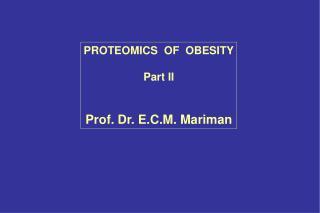PROTEOMICS  OF  OBESITY Part II Prof. Dr. E.C.M. Mariman
