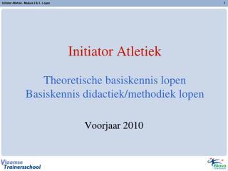 Initiator Atletiek Theoretische basiskennis lopen Basiskennis didactiek/methodiek lopen