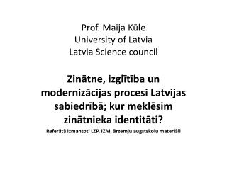 Prof. Maija Kūle University of Latvia Latvia Science council