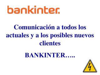 Comunicación a todos los actuales y a los posibles nuevos clientes  BANKINTER…..