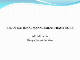 REDD+ NATIONAL MANAGEMENT FRAMEWORK Alfred Gichu Kenya Forest Service