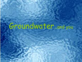 Groundwater …and you