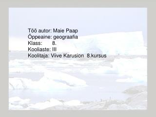 Töö autor: Maie Paap Õppeaine: geograafia Klass:       8. Kooliaste: III