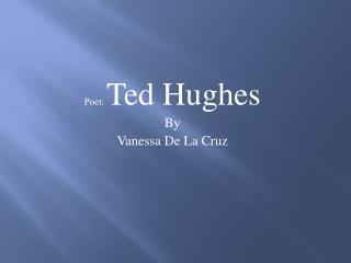 Poet:  Ted Hughes  By  V anessa De La Cruz