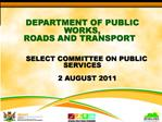 DEPARTMENT OF PUBLIC WORKS,  ROADS AND TRANSPORT          SELECT COMMITTEE ON PUBLIC SERVICES         2 AUGUST 2011