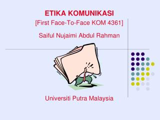 ETIKA KOMUNIKASI [First Face-To-Face KOM 4361] Saiful Nujaimi Abdul Rahman