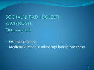 SOCIJALNI RAD I BOLESTI ZAVISNOSTI  O ktobar 201 4 .
