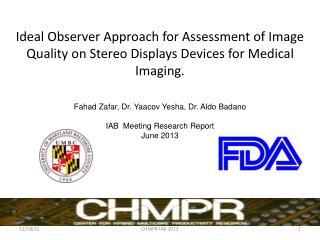 Fahad Zafar , Dr.  Yaacov Yesha , Dr. Aldo  Badano IAB  Meeting Research Report June 2013
