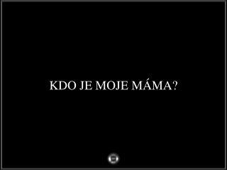 KDO JE MOJE  MÁ MA ?