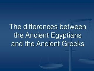 The differences between the Ancient Egyptians and the Ancient Greeks