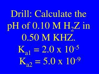 Drill: Calculate the pH of 0.10 M H 2 Z in 0.50 M KHZ. K a1  = 2.0 x 10 -5  K a2  = 5.0 x 10 -9