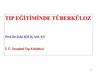 TIP EĞİTİMİNDE TÜBERKÜLOZ Prof.Dr.Zeki KILIÇASLAN İ. Ü. İstanbul Tıp Fakültesi