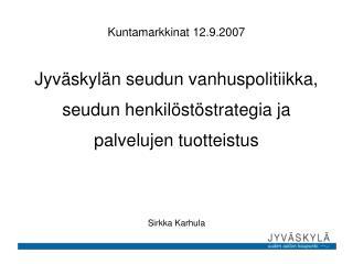 Kuntamarkkinat 12.9.2007 Jyväskylän seudun vanhuspolitiikka, seudun henkilöstöstrategia ja