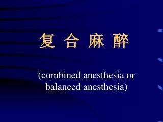 复 合 麻 醉 (combined anesthesia or     balanced anesthesia)