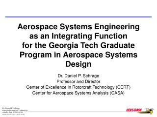Dr. Daniel P. Schrage Professor and Director Center of Excellence in Rotorcraft Technology (CERT)