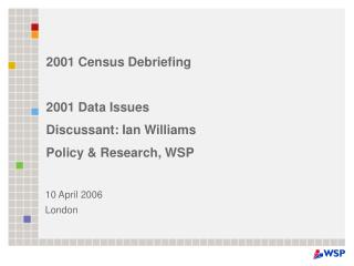 2001 Census Debriefing 2001 Data Issues Discussant: Ian Williams Policy & Research, WSP