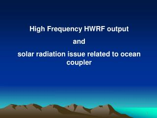 High Frequency HWRF output  and  solar radiation issue related to ocean coupler