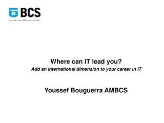 Where can IT lead you? Add an international dimension to your career in IT Youssef Bouguerra AMBCS