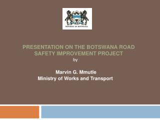 PRESENTATION ON THE  BOTSWANA ROAD SAFETY IMPROVEMENT PROJECT