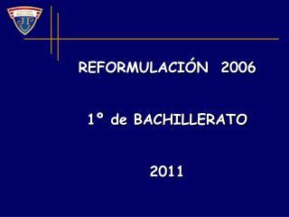 REFORMULACIÓN  2006  1º de BACHILLERATO 2011
