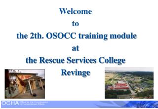 Welcome to the 2th. OSOCC training module  at the Rescue Services College Revinge