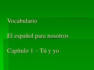 Vocabulario El español para nosotros  Capítulo 1 – Tú y yo