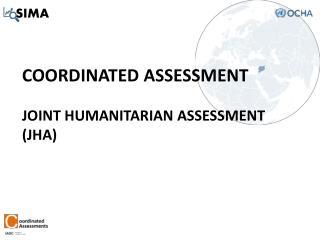 Coordinated assessment Joint humanitarian assessment (JHA)