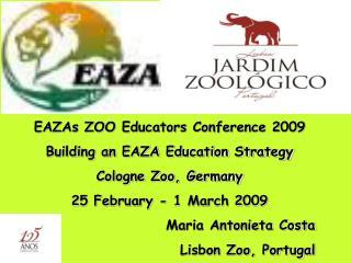 EAZAs ZOO Educators Conference 2009 Building an EAZA Education Strategy Cologne Zoo, Germany