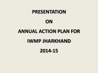PRESENTATION  ON ANNUAL ACTION PLAN FOR  IWMP JHARKHAND 2014-15