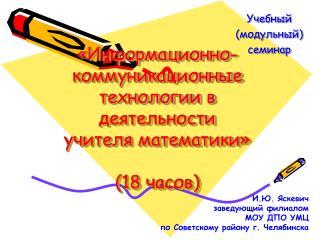 «Информационно-коммуникационные технологии в деятельности  учителя математики» (18 часов)