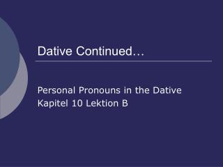 Dative Continued…