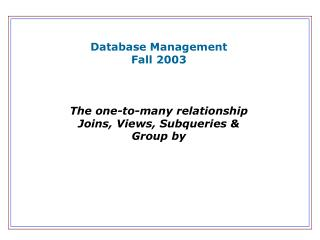 Database Management Fall 2003 The one-to-many relationship Joins, Views, Subqueries & Group by