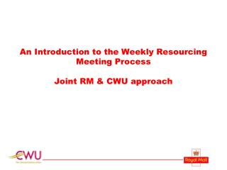 An Introduction to the Weekly Resourcing Meeting Process Joint RM & CWU approach