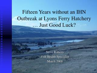 Fifteen Years without an IHN Outbreak at Lyons Ferry Hatchery  � Just Good Luck?