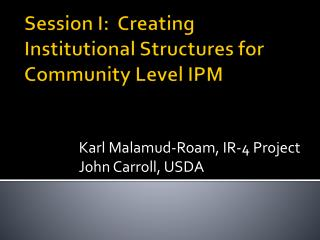 Session I:  Creating Institutional Structures for Community Level  IPM