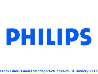 Frank Linde,  Philips meets particle physics , 31 January 2012