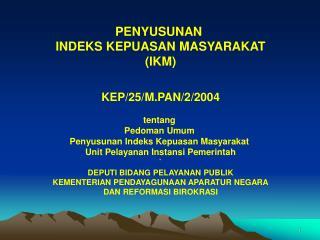 PENYUSUNAN  INDEKS KEPUASAN MASYARAKAT (IKM) KEP/25/M.PAN/2/2004 t entang  Pedoman Umum