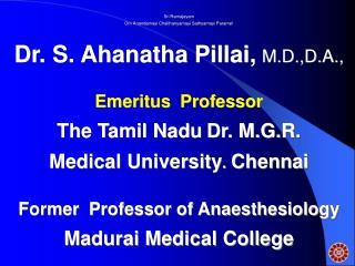 Sri Ramajeyam Om Anandamayi Chaithanyamayi Sathyamayi Parame! Dr. S. Ahanatha Pillai, M.D.,D.A.,