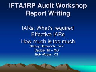 IFTA/IRP Audit Workshop Report Writing IARs: What's required Effective IARs How much is too much