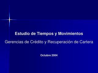 Estudio de Tiempos y Movimientos Gerencias de Cr � dito y Recuperaci�n de Cartera Octubre 2004