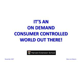 IT�S AN  ON DEMAND CONSUMER CONTROLLED  WORLD OUT THERE!