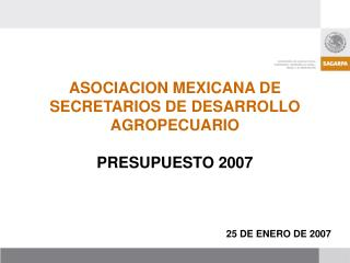 ASOCIACION MEXICANA DE SECRETARIOS DE DESARROLLO AGROPECUARIO PRESUPUESTO 2007 25 DE ENERO DE 2007
