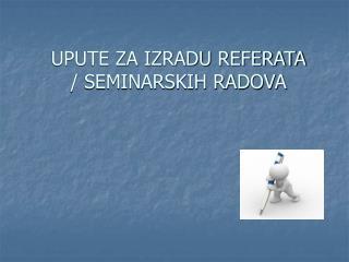 UPUTE ZA IZRADU REFERATA / SEMINARSKIH RADOVA