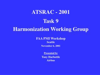 ATSRAC - 2001 Task 9  Harmonization Working Group FAA PMI Workshop Seattle November 6, 2001